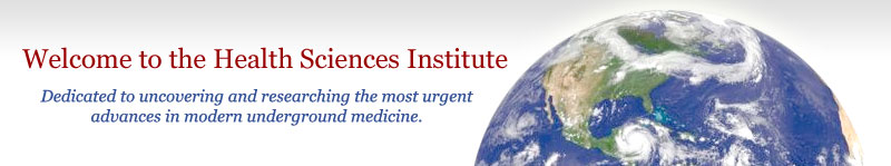 Welcome to the Health Sciences Institute: Dedicated to uncovering and researching the most urgent advances in modern underground medicine.